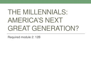 The  Millennials :  america�s  next great generation?