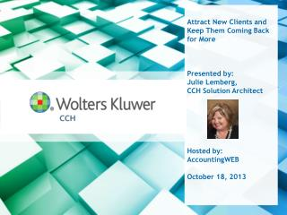 Attract New  Clients and  Keep Them Coming Back for  More Presented by: Julie Lemberg,  CCH  Solution  Architect  Hoste