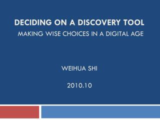 Deciding on a Discovery Tool Making Wise Choices in a Digital Age WeIHUA Shi  2010.10