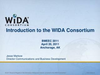 Introduction to the WIDA Consortium BMEEC 2011 April 20, 2011  Anchorage, AK