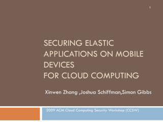 Securing Elastic Applications on Mobile Devices for Cloud Computing