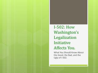 I-502: How Washington�s Legalization  Initiative Affects  You.
