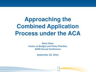 Approaching the Combined Application Process under the ACA Stacy Dean Center on Budget and Policy Priorities AASD Annua