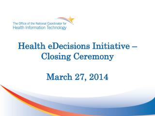 Health eDecisions Initiative –  Closing Ceremony March 27, 2014