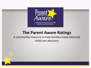 The Parent Aware Ratings A community resource to help families make informed child care decisions