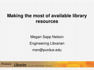 Making the most of available library resources Megan Sapp Nelson Engineering  Librarian msn@purdue.edu