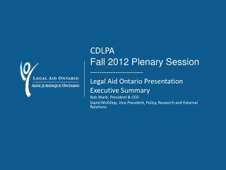 CDLPA Fall 2012 Plenary Session ----------------------- Legal Aid Ontario Presentation  Executive Summary Bob Ward,  Pr