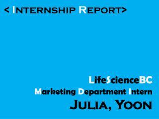 <  I nternship  R eport> L ife S cience BC M arketing  D epartment  I ntern Julia, Yoon