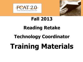 Fall 2013  Reading Retake Technology Coordinator  Training Materials