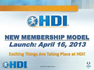 NEW MEMBERSHIP MODEL  Launch: April 16, 2013 Exciting Things Are Taking Place at HDI!