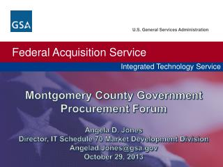 Montgomery County Government Procurement Forum Angela D. Jones Director, IT Schedule 70 Market Development Division Ang