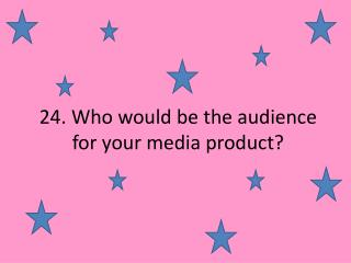 24. Who would be the audience for your media product?
