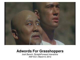 Adwords For Grasshoppers Josh Barsch, StraightForward Interactive AAF-ECI | March 9, 2012