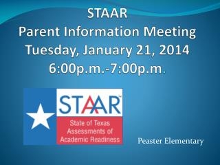 STAAR  Parent Information Meeting Tuesday,  J anuary 21,  2014 6:00p.m.-7:00p.m .