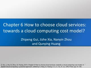 Chapter  6  How to choose cloud services: towards a cloud computing cost model? Zhipeng Gui,  Jizhe  Xia,  Nanyin  Zhou