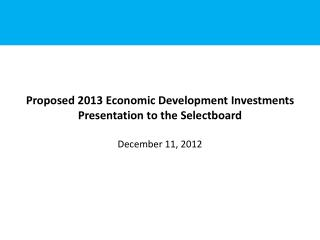 Proposed 2013 Economic Development Investments Presentation to the  Selectboard December 11, 2012