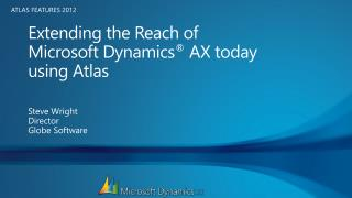 Extending the Reach of  Microsoft Dynamics ®  AX today  using Atlas