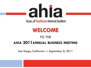 WELCOME to the  ahia 2011annual business meeting San Diego, California � September 8, 2011
