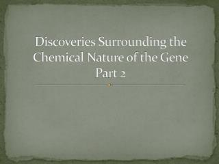 Discoveries Surrounding the Chemical Nature of the Gene Part 2