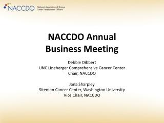 NACCDO Annual Business Meeting Debbie  Dibbert UNC Lineberger Comprehensive Cancer Center Chair, NACCDO Jana Sharpley
