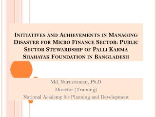 Md. Nuruzzaman,  Ph.D. Director (Training) National Academy for Planning and Development