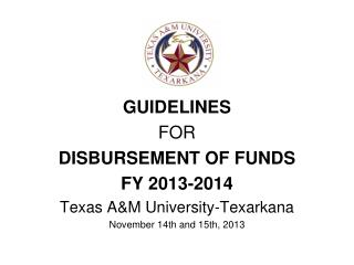 GUIDELINES FOR DISBURSEMENT OF FUNDS FY  2013-2014 Texas A&M University-Texarkana November 14th and 15th, 2013