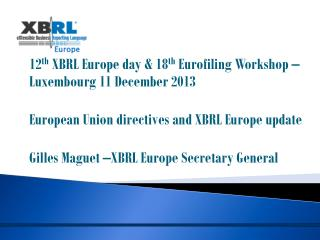 12 th  XBRL Europe day & 18 th Eurofiling  Workshop – Luxembourg 11 December 2013 European Union directives and XBRL Eu