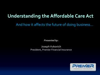 Understanding the Affordable Care Act            And how it affects the future of doing business… Presented by:  Joseph