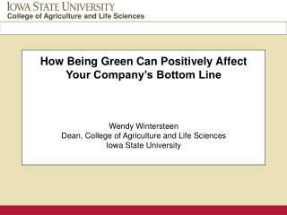 How Being Green Can Positively Affect Your Company's Bottom Line Wendy Wintersteen Dean, College of Agriculture and Lif