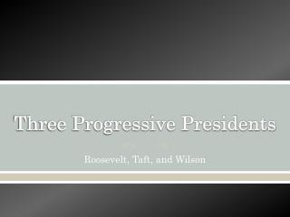 Three Progressive Presidents
