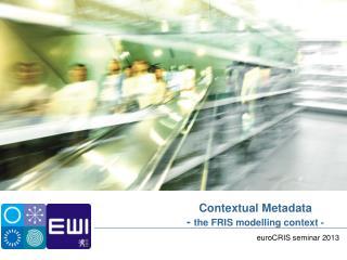 Contextual Metadata -  the FRIS  modelling  context -
