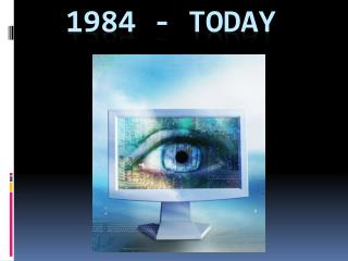 1984 - Today