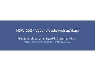 NSWI152 - V ývoj cloudových aplikací Filip Zavoral,  Jaroslav  Keznikl,   Stanislav  Ulrych http://ulita.ms.mff.cuni.cz