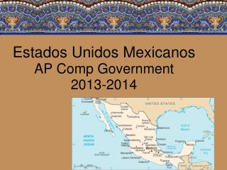 Estados Unidos Mexicanos AP Comp Government  2013-2014