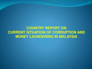 COUNTRY REPORT ON CURRENT SITUATION OF CORRUPTION AND MONEY LAUNDERING IN MALAYSIA