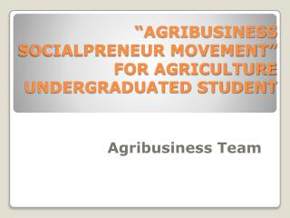 """AGRIBUSINESS SOCIALPRENEUR MOVEMENT"" FOR AGRICULTURE UNDERGRADUATED STUDENT"