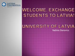 WELCOME, EXCHANGE STUDENTS TO LATVIA! University of Latvia