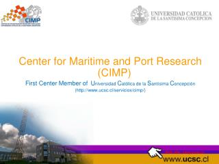 Center for Maritime and Port Research (CIMP) First Center Member of  U niversidad  C atólica de la  S antísima  C oncep