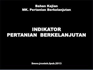 Bahan Kajian MK.  Pertanian Berkelanjutan INDIKATOR   PERTANIAN  BERKELANJUTAN Smno.jrsntnh.fpub.2013
