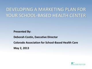 DEVELOPING A MARKETING PLAN FOR YOUR SCHOOL-BASED HEALTH CENTER