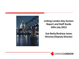 Linking London  Key Sectors Report and Staff Guide   24th July 2013 Sue  Betts/Andrew Jones Director/Deputy Director