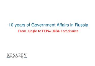 10 years of Government Affairs in  Russia From Jungle to FCPA/UKBA Compliance