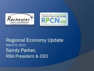 Regional Economy Update March 8, 2013 Sandy Parker, RBA President & CEO