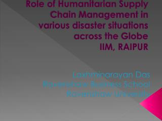 Role of Humanitarian  Supply Chain  Management in various disaster situations across the  Globe IIM, RAIPUR