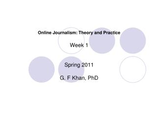 Online Journalism: Theory and Practice Week 1 Spring 2011 G. F Khan, PhD