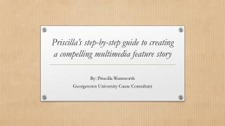 Priscilla's step-by-step guide to creating a compelling multimedia feature story