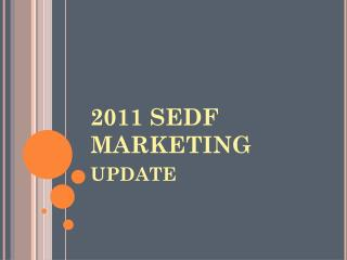 2011 SEDF MARKETING update