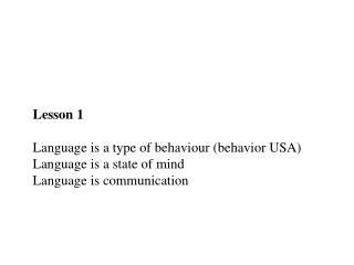 Lesson  1 Language  is  a  type  of  behaviour  ( behavior  USA) Language  is  a state of  mind Language  is communicat