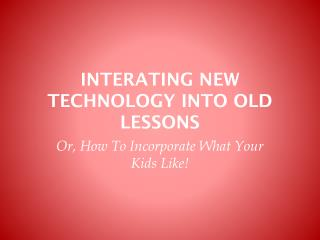INTERATING NEW TECHNOLOGY INTO OLD LESSONS