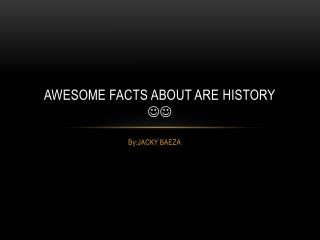 Awesome facts about are history 